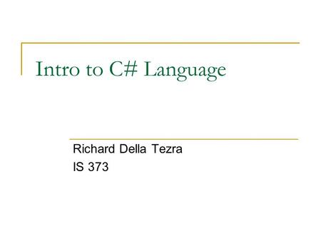 Intro to C# Language Richard Della Tezra IS 373. What Is C#? C# is type-safe object-oriented language Enables developers to build a variety of secure.