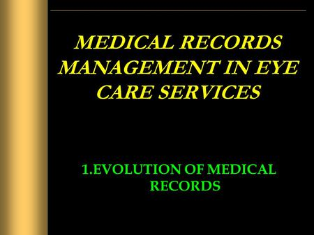 MEDICAL RECORDS MANAGEMENT IN EYE CARE SERVICES 1.EVOLUTION OF MEDICAL RECORDS.