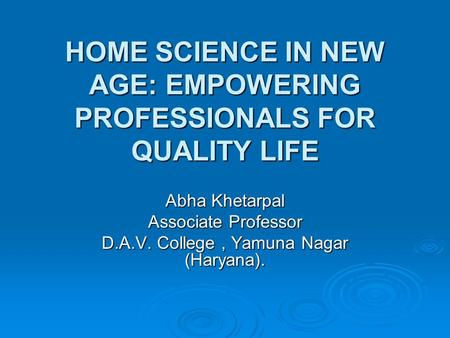 HOME SCIENCE IN NEW AGE: EMPOWERING PROFESSIONALS FOR QUALITY LIFE Abha Khetarpal Associate Professor D.A.V. College, Yamuna Nagar (Haryana).