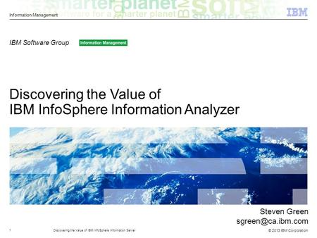 © 2013 IBM Corporation Information Management Discovering the Value of IBM InfoSphere Information Analyzer IBM Software Group 1Discovering the Value of.
