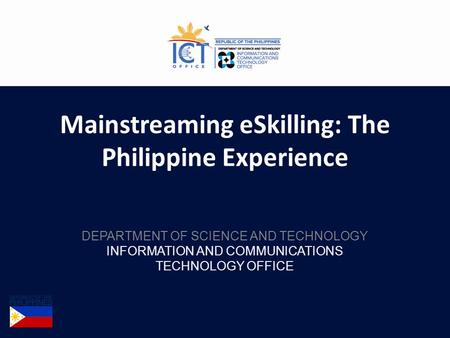 Mainstreaming eSkilling: The Philippine Experience DEPARTMENT OF SCIENCE AND TECHNOLOGY INFORMATION AND COMMUNICATIONS TECHNOLOGY OFFICE.