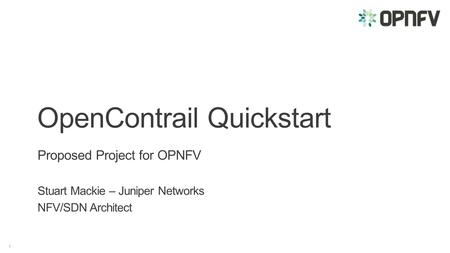 1 OpenContrail Quickstart Proposed Project for OPNFV Stuart Mackie – Juniper Networks NFV/SDN Architect.