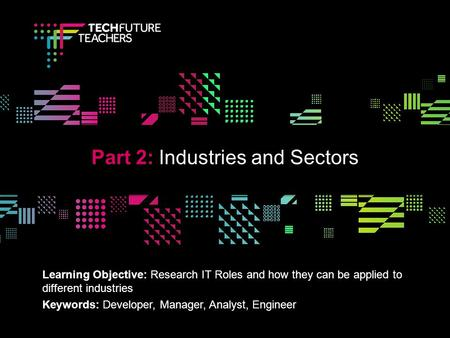 V Learning Objective: Research IT Roles and how they can be applied to different industries Keywords: Developer, Manager, Analyst, Engineer Part 2: Industries.
