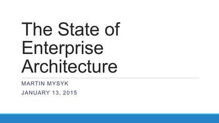 The State of Enterprise Architecture MARTIN MYSYK JANUARY 13, 2015.