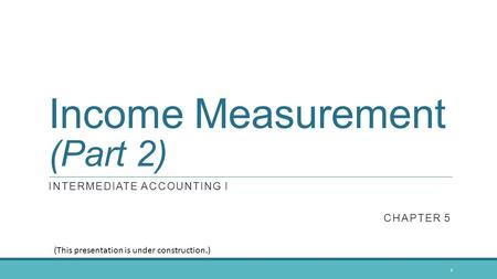 Income Measurement (Part 2) INTERMEDIATE ACCOUNTING I CHAPTER 5 1 (This presentation is under construction.)