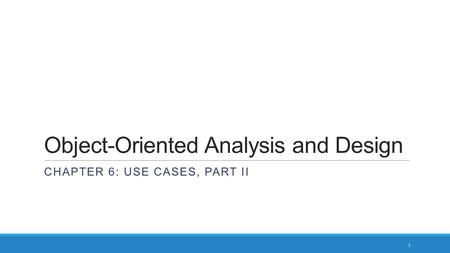 Object-Oriented Analysis and Design CHAPTER 6: USE CASES, PART II 1.