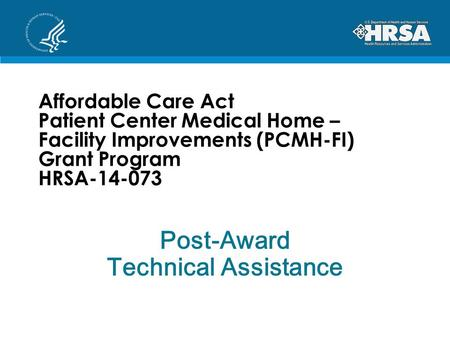 Affordable Care Act Patient Center Medical Home – Facility Improvements (PCMH-FI) Grant Program HRSA-14-073 Post-Award Technical Assistance.
