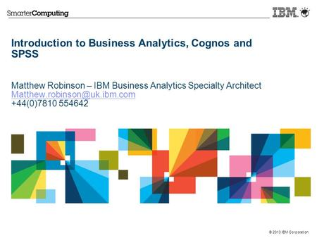 © 2013 IBM Corporation Introduction to Business Analytics, Cognos and SPSS Matthew Robinson – IBM Business Analytics Specialty Architect