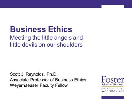 Business Ethics Meeting the little angels and little devils on our shoulders Scott J. Reynolds, Ph.D. Associate Professor of Business Ethics Weyerhaeuser.