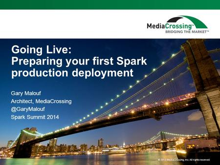 © 2013 MediaCrossing, Inc. All rights reserved. Going Live: Preparing your first Spark production deployment Gary Malouf Architect,
