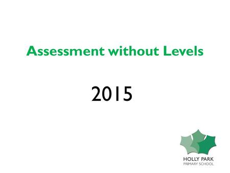 Assessment without Levels 2015. Some key dates… Education Reform Act established the framework for the National Curriculum, 1988 The National Curriculum.
