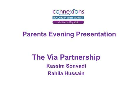 Parents Evening Presentation The Via Partnership Kassim Sonvadi Rahila Hussain.