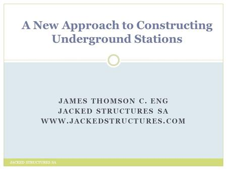 JAMES THOMSON C. ENG JACKED STRUCTURES SA WWW.JACKEDSTRUCTURES.COM JACKED STRUCTURES SA A New Approach to Constructing Underground Stations.