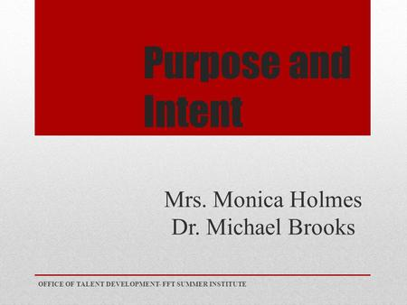Purpose and Intent Mrs. Monica Holmes Dr. Michael Brooks OFFICE OF TALENT DEVELOPMENT- FFT SUMMER INSTITUTE.