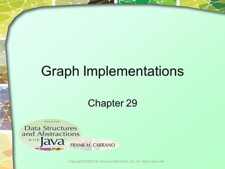 Graph Implementations Chapter 29 Copyright ©2012 by Pearson Education, Inc. All rights reserved.