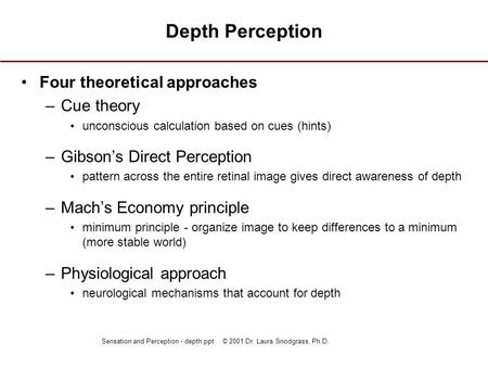 Sensation and Perception - depth.ppt © 2001 Dr. Laura Snodgrass, Ph.D. Depth Perception Four theoretical approaches –Cue theory unconscious calculation.
