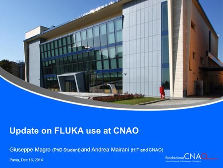 Update on FLUKA use at CNAO Giuseppe Magro (PhD Student) and Andrea Mairani (HIT and CNAO) Pavia, Dec 16, 2014.