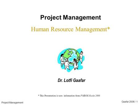 Project Management Gaafar 2006 / 1 * This Presentation is uses information from PMBOK Guide 2000 Project Management Human Resource Management* Dr. Lotfi.