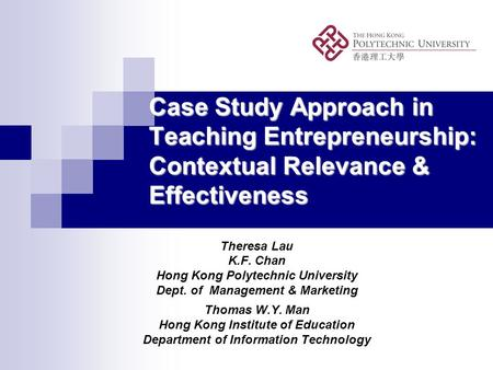 Case Study Approach in Teaching Entrepreneurship: Contextual Relevance & Effectiveness Theresa Lau K.F. Chan Hong Kong Polytechnic University Dept. of.