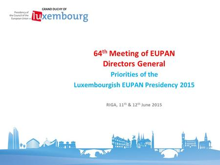 Priorities of the Luxembourgish EUPAN Presidency 2015 64 th Meeting of EUPAN Directors General RIGA, 11 th & 12 th June 2015.