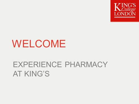 WELCOME EXPERIENCE PHARMACY AT KING'S. Timetable 12:00Introduction 12:15Mini-lectures: Medicines Optimisation |The Science Perspective |The Clinical Perspective.