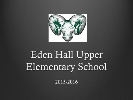 Eden Hall Upper Elementary School 2015-2016. Welcome to Eden Hall Upper Elementary School Steven M. Smith, Principal Joseph Domagala, Assistant Principal.