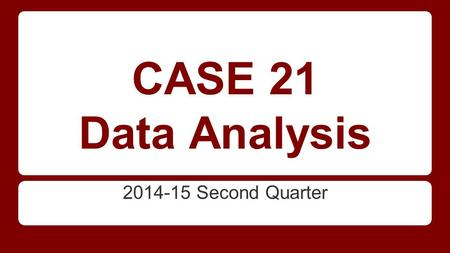 CASE 21 Data Analysis 2014-15 Second Quarter.