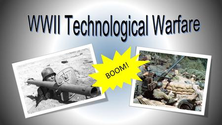 BOOM!. How Technology Improved War Weaponry WWII saw rapid advancements in weaponry technology across all types of armaments Scientists, engineers and.