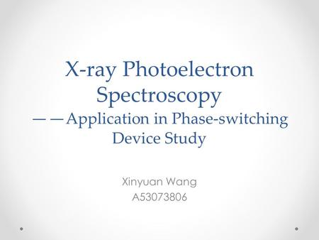 X-ray Photoelectron Spectroscopy —— Application in Phase-switching Device Study Xinyuan Wang A53073806.
