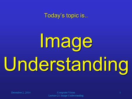 December 2, 2014Computer Vision Lecture 21: Image Understanding 1 Today's topic is.. Image Understanding.