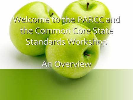 Welcome to the PARCC and the Common Core State Standards Workshop An Overview.