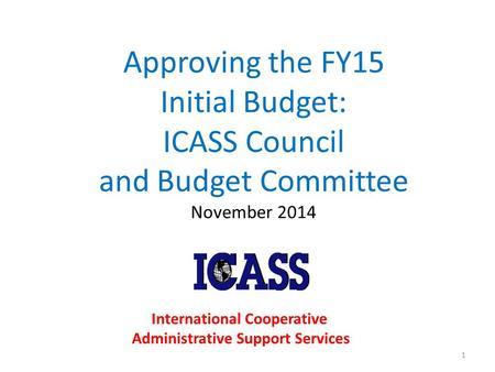 Approving the FY15 Initial Budget: ICASS Council and Budget Committee November 2014 1 International Cooperative Administrative Support Services.