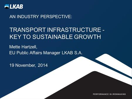 AN INDUSTRY PERSPECTIVE: TRANSPORT INFRASTRUCTURE - KEY TO SUSTAINABLE GROWTH Mette Hartzell, EU Public Affairs Manager LKAB S.A. 19 November, 2014.