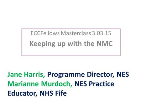 Jane Harris, Programme Director, NES Marianne Murdoch, NES Practice Educator, NHS Fife ECCFellows Masterclass 3.03.15 Keeping up with the NMC.