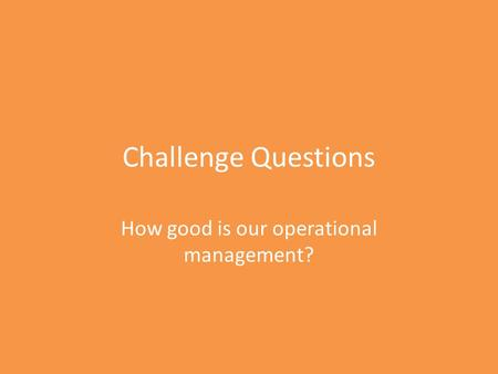 Challenge Questions How good is our operational management?