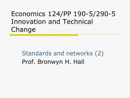 Economics 124/PP 190-5/290-5 Innovation and Technical Change Standards and networks (2) Prof. Bronwyn H. Hall.