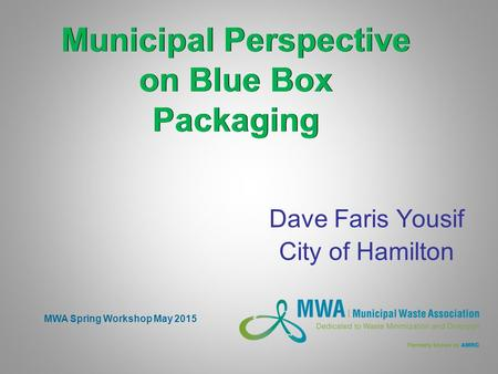 MWA Spring Workshop May 2015 Municipal Perspective on Blue Box Packaging Dave Faris Yousif City of Hamilton.