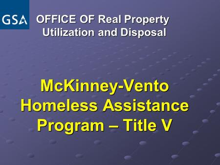 McKinney-Vento Homeless Assistance Program – Title V OFFICE OF Real Property OFFICE OF Real Property Utilization and Disposal Utilization and Disposal.