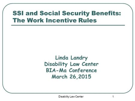 Disability Law Center 1 SSI and Social Security Benefits: The Work Incentive Rules Linda Landry Disability Law Center BIA-Ma Conference March 26,2015.