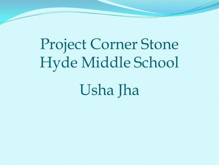 Project Corner Stone Hyde Middle School Usha Jha.