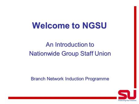 Welcome to NGSU An Introduction to Nationwide Group Staff Union Branch Network Induction Programme.
