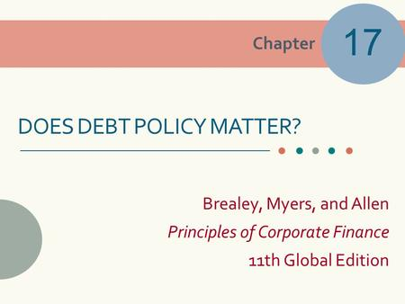 Chapter Brealey, Myers, and Allen Principles of Corporate Finance 11th Global Edition DOES DEBT POLICY MATTER? 17.
