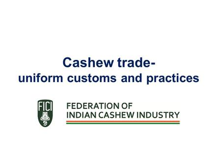 Cashew trade- uniform customs and practices. Federation of Indian Cashew Industry – An introduction National organisation of cashew processors, exporters.
