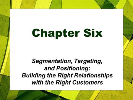 Chapter Six Segmentation, Targeting, and Positioning: Building the Right Relationships with the Right Customers.