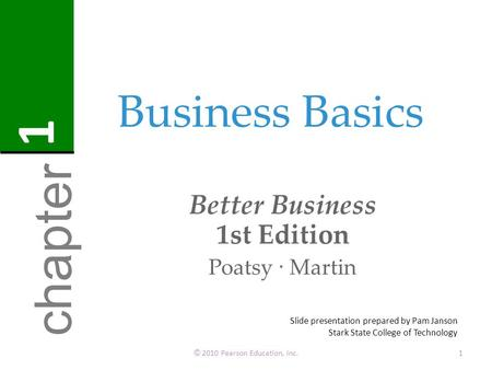 Business Basics Better Business 1st Edition Poatsy · Martin © 2010 Pearson Education, Inc.1 chapter 1 Slide presentation prepared by Pam Janson Stark State.