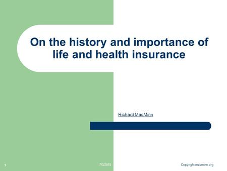 7/3/2015Copyright macminn.org 1 On the history and importance of life and health insurance Richard MacMinn.