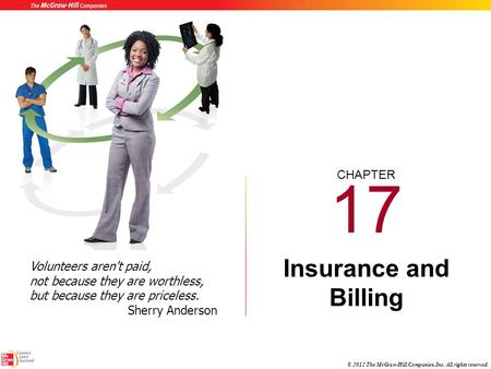 CHAPTER © 2012 The McGraw-Hill Companies, Inc. All rights reserved. 17 Insurance and Billing Volunteers aren't paid, not because they are worthless, but.