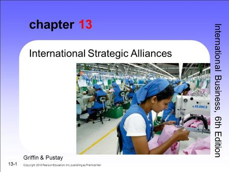 13-1 chapter 13 International Strategic Alliances International Business, 6th Edition Griffin & Pustay Copyright 2010 Pearson Education, Inc. publishing.