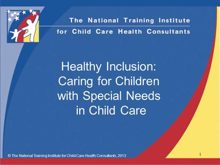 Healthy Inclusion: Caring for Children with Special Needs in Child Care © The National Training Institute for Child Care Health Consultants, 2013 1.