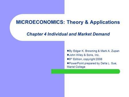 MICROECONOMICS: Theory & Applications Chapter 4 Individual and Market Demand By Edgar K. Browning & Mark A. Zupan John Wiley & Sons, Inc. 9 th Edition,